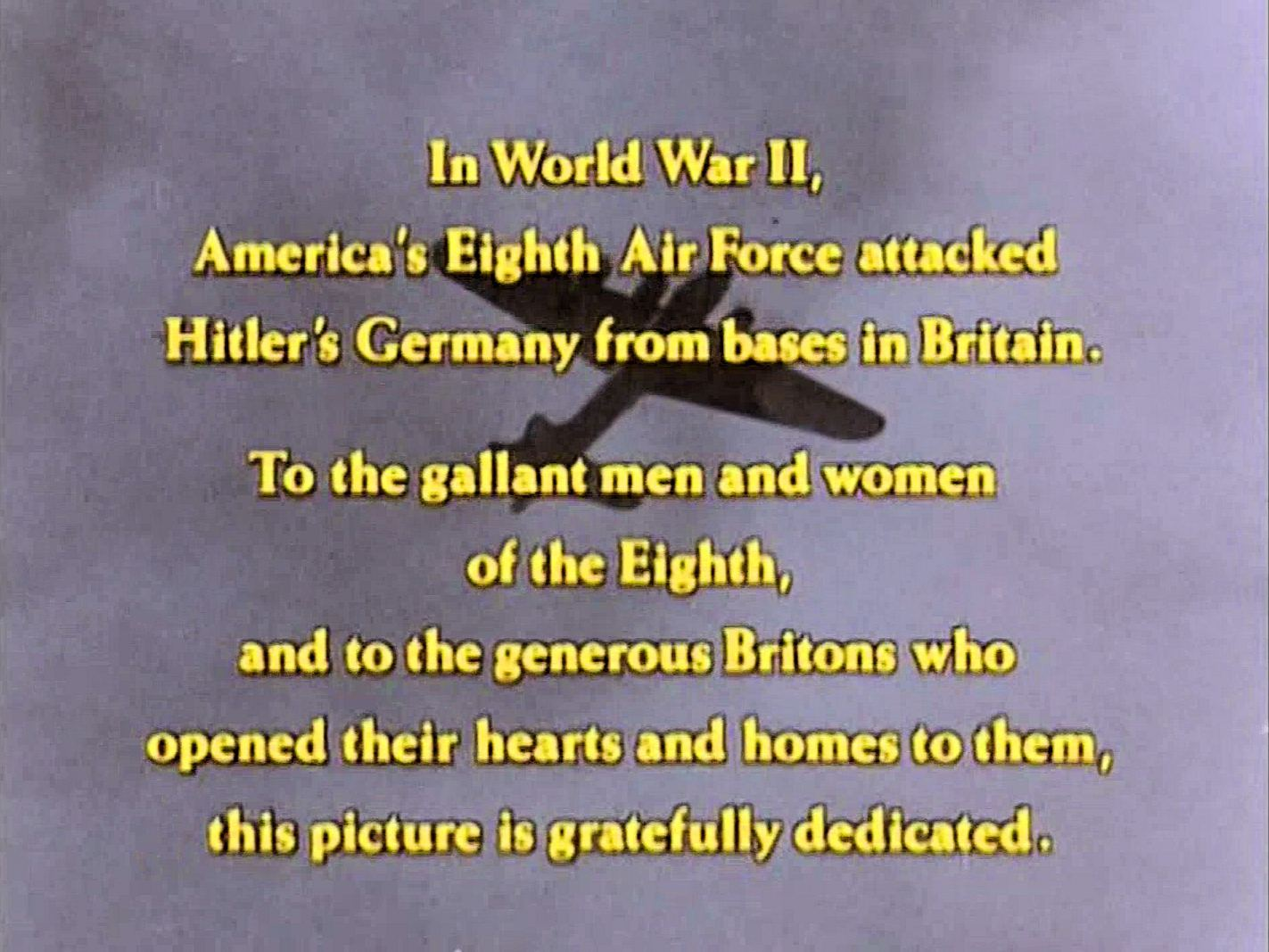 Main title from Reunion at Fairborough (1985) (1).  In World War II America's Eighth Air Force attacked Hitler's Germany from bases in Britain.  To the gallant men and women of the Eighth and to the generous Britons who opened their hearts and homes to them, this picture is gratefully dedicated