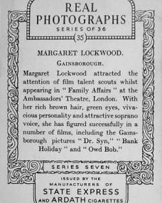 """Margaret Lockwood (Gainsborough) attracted the attention of film talent scounts whilst appearing in """"Family Affairs"""" at the Ambassadors Theatre, London.  With her rich brown hair, green eyes, vivacious personality and attractive soprano voice, she has figured successfully in a number of films, including the Gainsborough pictures """"Dr. Syn,"""" """"Bank Holiday"""" and """"Owd Bob.""""  Series seven.  Issued by the manufacturers of State Express and Ardath Cigarettes."""