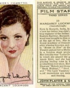 """Margaret Lockwood (Gainsborough). Born in Karachi, India, in 1916, where her father was chief operating engineer of the Indian North Eastern Railway, Margaret Lockwood was brought to this country at the age of two.  She left the Royal Academy of Dramatic Art after winning honours, and a part in """"House on Fire"""" at the """"Q"""" Theatre gained her a leading role in a London stage production.  Her first film was """"Lorna Doone,"""" in which she played the part of Annie Ridd, and she has been playing leading roles in British productions ever since.  Her latest films are """"Melody and Romance,"""" """"Bank Holiday,"""" """"Owd Bob,"""" and """"The Lady Vanishes.""""  Her chief recreations are swimming and fencing. Film Stars, third series, number 23.  John Player & Sons."""