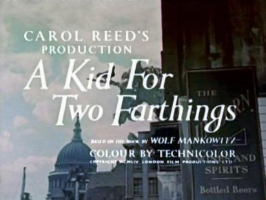 Main title from A Kid for Two Farthings (1955).  Carol Reed's production.  Based on the book by Wolf Mankowitz.  Colour by Technicolor. Copyright 1954 London Film Productions Ltd